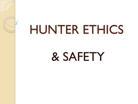 HUNTER ETHICS & SAFETY. WHY HUNTERS EDUCATION? REDUCE HUNTING INCIDENTS PRODUCE KNOWLEDGEABLE, RESPONSIBLE, ETHICAL HUNTERS REFRESHER FOR VETERAN HUNTERS.