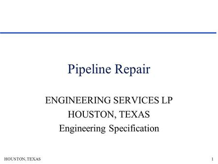 HOUSTON, TEXAS1 Pipeline Repair ENGINEERING SERVICES LP HOUSTON, TEXAS Engineering Specification.