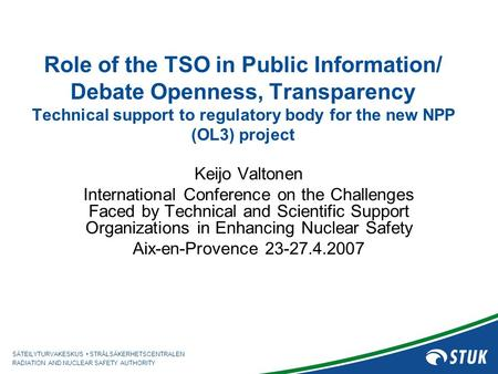 SÄTEILYTURVAKESKUS STRÅLSÄKERHETSCENTRALEN RADIATION AND NUCLEAR SAFETY AUTHORITY Role of the TSO in Public Information/ Debate Openness, Transparency.