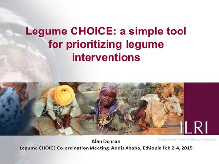 Legume CHOICE: a simple tool for prioritizing legume interventions Alan Duncan Legume CHOICE Co-ordination Meeting, Addis Ababa, Ethiopia Feb 2-4, 2015.