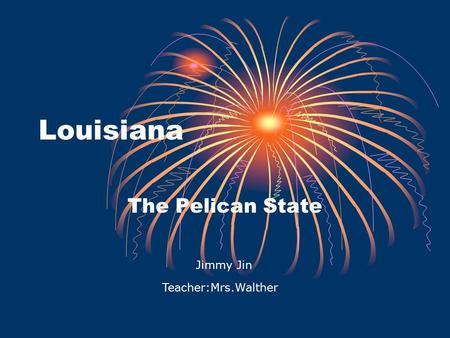 Louisiana The Pelican State Jimmy Jin Teacher:Mrs.Walther.