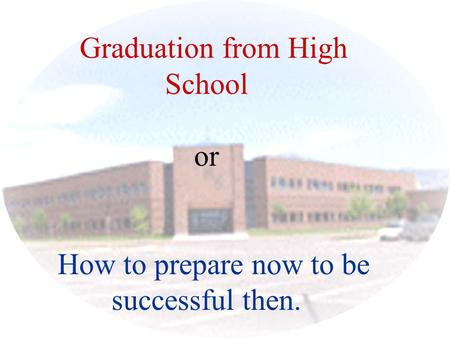 Graduation from High School or How to prepare now to be successful then.