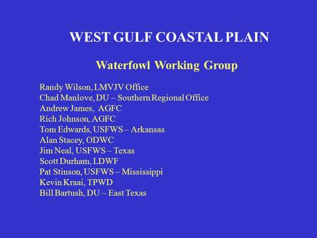 WEST GULF COASTAL PLAIN Waterfowl Working Group Randy Wilson, LMVJV Office Chad Manlove, DU – Southern Regional Office Andrew James, AGFC Rich Johnson,