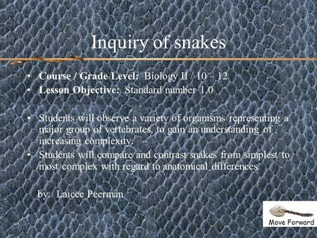 Inquiry of snakes Course / Grade Level: Biology II / 10 – 12 Lesson Objective: Standard number 1.0 Students will observe a variety of organisms representing.