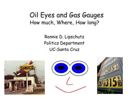 Oil Eyes and Gas Gauges How much, Where, How long? Ronnie D. Lipschutz Politics Department UC-Santa Cruz.