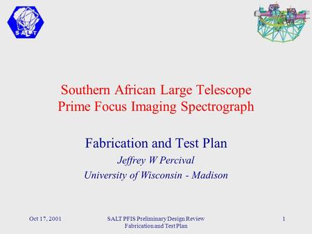 Oct 17, 2001SALT PFIS Preliminary Design Review Fabrication and Test Plan 1 Southern African Large Telescope Prime Focus Imaging Spectrograph Fabrication.