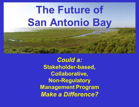 The Future of San Antonio Bay Could a: Stakeholder-based, Collaborative, Non-Regulatory Management Program Make a Difference?