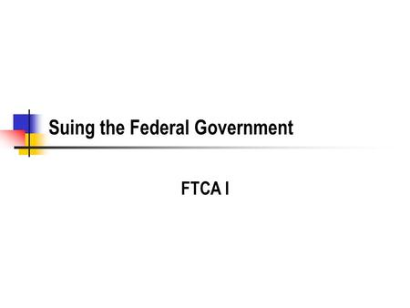 Suing the Federal Government FTCA I. History Traditional Sovereign Immunity US Constitution No Money shall be drawn from the Treasury, but in Consequence.