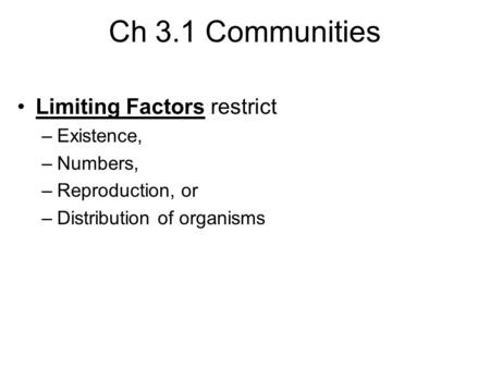 Ch 3.1 Communities Limiting Factors restrict –Existence, –Numbers, –Reproduction, or –Distribution of organisms.
