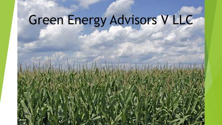 Farm picture Green Energy Advisors V LLC. Corn/Ethanol usage  Ethanol production accounts for 40% of the total US corn crop.