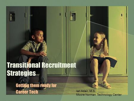 Transitional Recruitment Strategies Getting them ready for Career Tech Ian Adair, M.S. Moore Norman Technology Center.