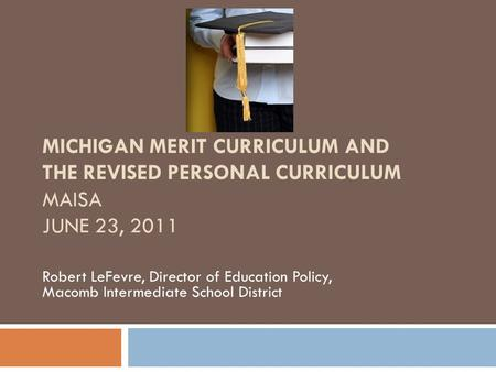 MICHIGAN MERIT CURRICULUM AND THE REVISED PERSONAL CURRICULUM MAISA JUNE 23, 2011 Robert LeFevre, Director of Education Policy, Macomb Intermediate School.