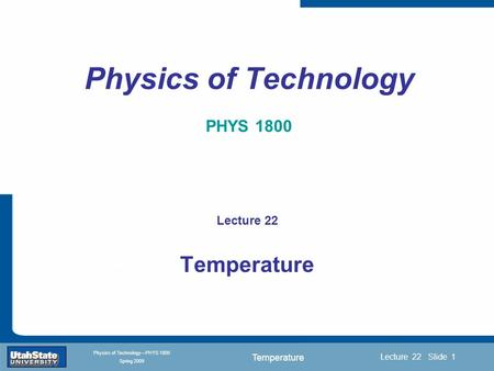 Temperature Introduction Section 0 Lecture 1 Slide 1 Lecture 22 Slide 1 INTRODUCTION TO Modern Physics PHYX 2710 Fall 2004 Physics of Technology—PHYS 1800.