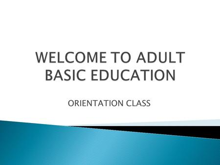 ORIENTATION CLASS. Day One Welcome Fill Out Paperwork Casas Assessment Writing assessment Day Two Welcome back E-mail Skills Tutor Math and Reading Assessment.