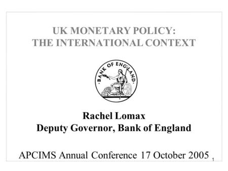 1 UK MONETARY POLICY: THE INTERNATIONAL CONTEXT Rachel Lomax Deputy Governor, Bank of England APCIMS Annual Conference 17 October 2005.
