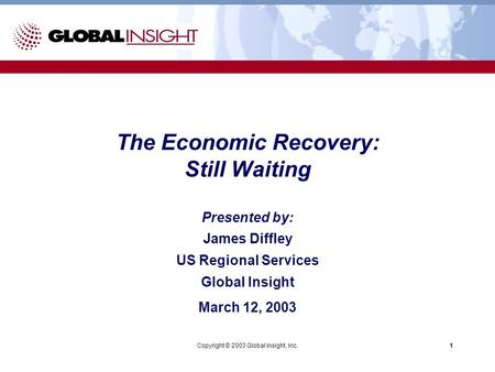 Copyright © 2003 Global Insight, Inc.1 Presented by: James Diffley US Regional Services Global Insight March 12, 2003 The Economic Recovery: Still Waiting.