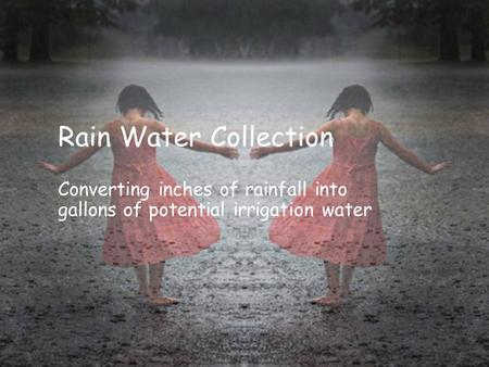 Rain Water Collection Converting inches of rainfall into gallons of potential irrigation water.