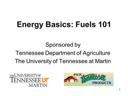 1 Energy Basics: Fuels 101 Sponsored by Tennessee Department of Agriculture The University of Tennessee at Martin.