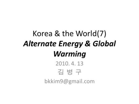 Korea & the World(7) Alternate Energy & Global Warming 2010. 4. 13 김 병 구