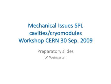Mechanical Issues SPL cavities/cryomodules Workshop CERN 30 Sep. 2009 Preparatory slides W. Weingarten.