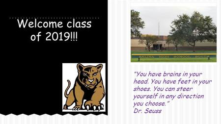 "Welcome class of 2019!!! ""You have brains in your head. You have feet in your shoes. You can steer yourself in any direction you choose."" Dr. Seuss."