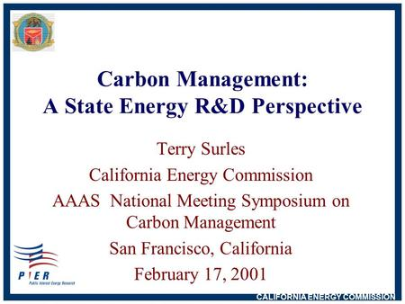 CALIFORNIA ENERGY COMMISSION Carbon Management: A State Energy R&D Perspective Terry Surles California Energy Commission AAAS National Meeting Symposium.