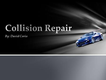 By: David Corio.  A field of vehicle and accident repair  Includes a variety of job positions  Painting  Metal straightening and plastic welding and.