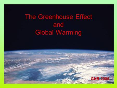 The Greenhouse Effect and Global Warming GHB 2005.