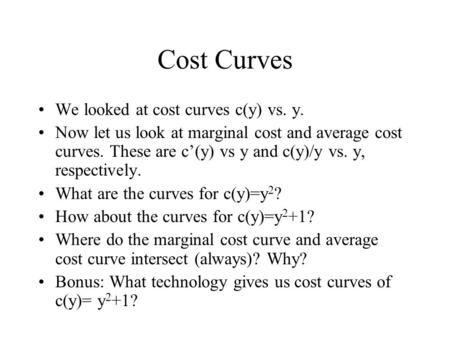 Cost Curves We looked at cost curves c(y) vs. y. Now let us look at marginal cost and average cost curves. These are c'(y) vs y and c(y)/y vs. y, respectively.