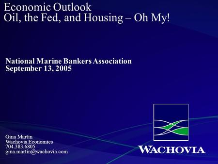 Gina Martin Wachovia Economics 704.383.6805 Economic Outlook Oil, the Fed, and Housing – Oh My! National Marine Bankers Association.
