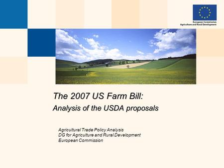 The 2007 US Farm Bill: Analysis of the USDA proposals Agricultural Trade Policy Analysis DG for Agriculture and Rural Development European Commission.