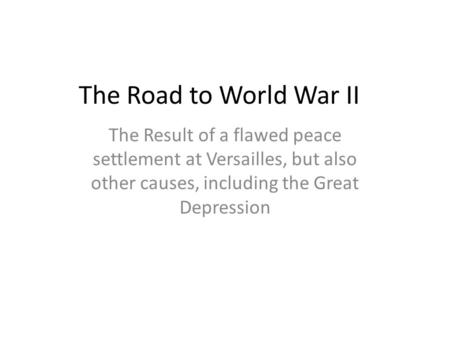 The Road to World War II The Result of a flawed peace settlement at Versailles, but also other causes, including the Great Depression.