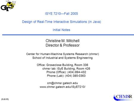 (8.22.05) 1 ISYE 7210—Fall 2005 Design of Real-Time Interactive Simulations (in Java) Initial Notes Christine M. Mitchell Director & Professor Center for.