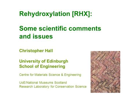 Rehydroxylation [RHX]: Some scientific comments and issues Christopher Hall University of Edinburgh School of Engineering Centre for Materials Science.