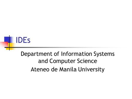 IDEs Department of Information Systems and Computer Science Ateneo de Manila University.