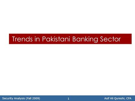 Security Analysis (Fall 2009)Asif Ali Qureshi, CFA 1 Trends in Pakistani Banking Sector.
