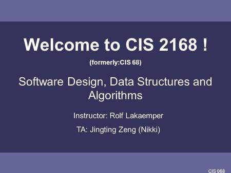 CIS 068 Welcome to CIS 2168 ! (formerly:CIS 68) Software Design, Data Structures and Algorithms Instructor: Rolf Lakaemper TA: Jingting Zeng (Nikki)