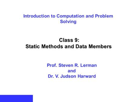 Introduction to Computation and Problem Solving Class 9: Static Methods and Data Members Prof. Steven R. Lerman and Dr. V. Judson Harward.