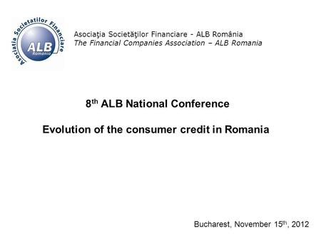 1 Asociaţia Societăţilor Financiare - ALB România The Financial Companies Association – ALB Romania 8 th ALB National Conference Evolution of the consumer.