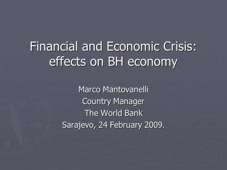 Financial and Economic Crisis: effects on BH economy Financial and Economic Crisis: effects on BH economy Marco Mantovanelli Country Manager The World.