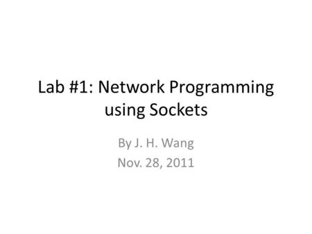 Lab #1: Network Programming using Sockets By J. H. Wang Nov. 28, 2011.