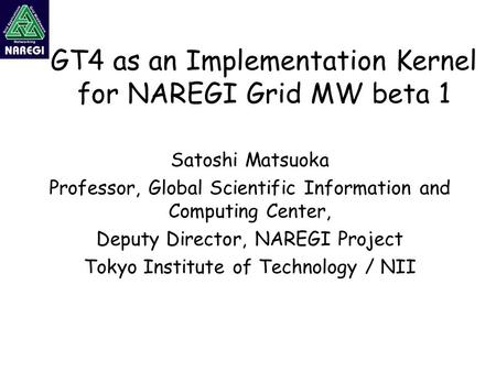 GT4 as an Implementation Kernel for NAREGI Grid MW beta 1 Satoshi Matsuoka Professor, Global Scientific Information and Computing Center, Deputy Director,