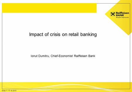 Slide 1 / 17.10.2015 Impact of crisis on retail banking Ionut Dumitru, Chief-Economist Raiffeisen Bank.