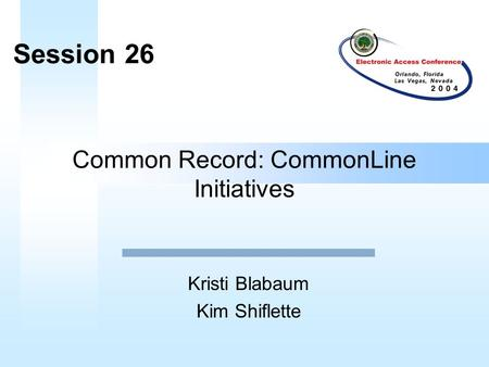 Common Record: CommonLine Initiatives Kristi Blabaum Kim Shiflette Session 26.