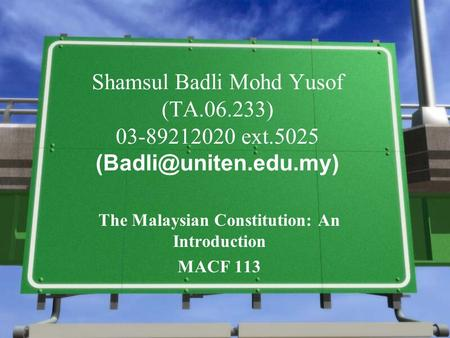 Shamsul Badli Mohd Yusof (TA.06.233) 03-89212020 ext.5025 The Malaysian Constitution: An Introduction MACF 113.
