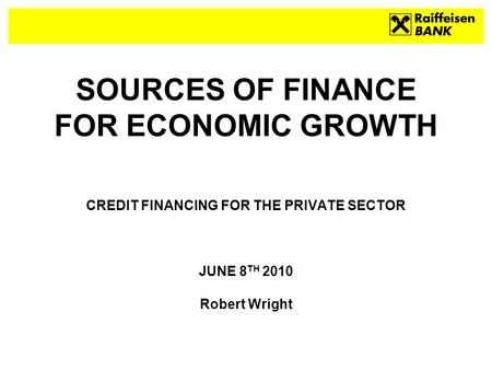 SOURCES OF FINANCE FOR ECONOMIC GROWTH CREDIT FINANCING FOR THE PRIVATE SECTOR JUNE 8 TH 2010 Robert Wright.