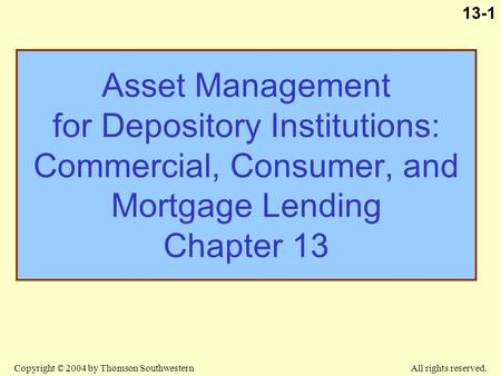 Copyright © 2004 by Thomson Southwestern All rights reserved. 13-1 Asset Management for Depository Institutions: Commercial, Consumer, and Mortgage <strong>Lending</strong>.