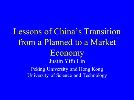 Lessons of China's Transition from a Planned to a Market Economy Justin Yifu Lin Peking University and Hong Kong University of Science and Technology.