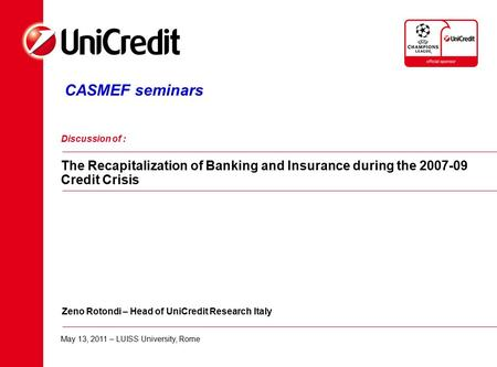 CASMEF seminars Discussion of : The Recapitalization of Banking and Insurance during the 2007-09 Credit Crisis Zeno Rotondi – Head of UniCredit Research.