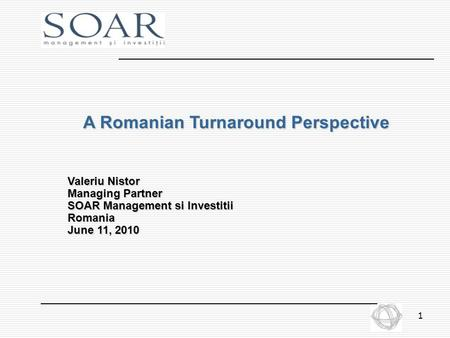 1 A Romanian Turnaround Perspective Valeriu Nistor Managing Partner SOAR Management si Investitii Romania June 11, 2010.